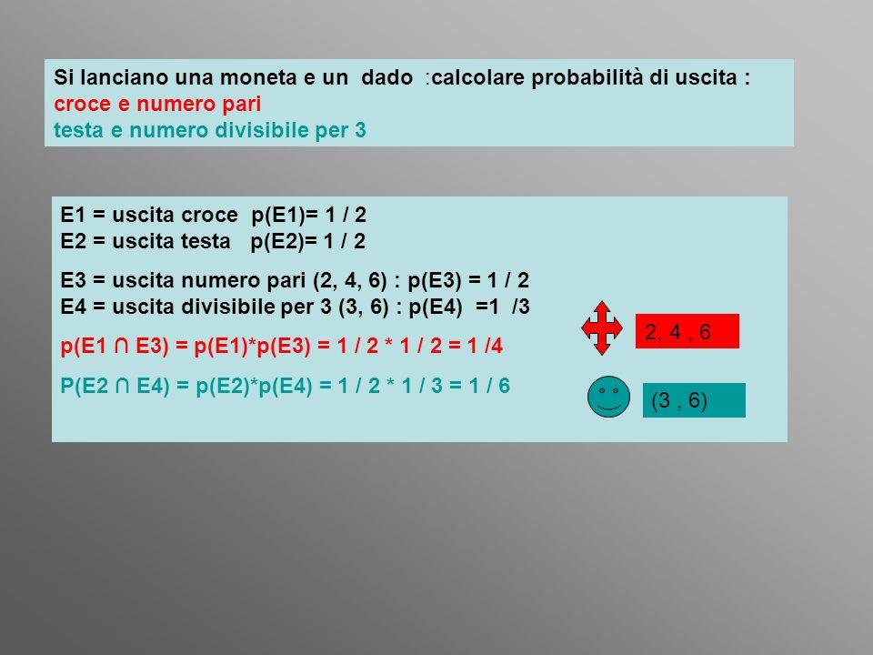 Si lanciano una moneta e un dado :calcolare probabilità di uscita : croce e numero pari testa e numero divisibile per 3 E1 = uscita croce p(E1)= 1 / 2
