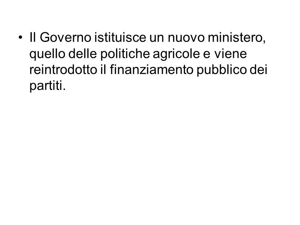 Il Governo istituisce un nuovo ministero, quello delle politiche agricole e viene reintrodotto il finanziamento pubblico dei partiti.