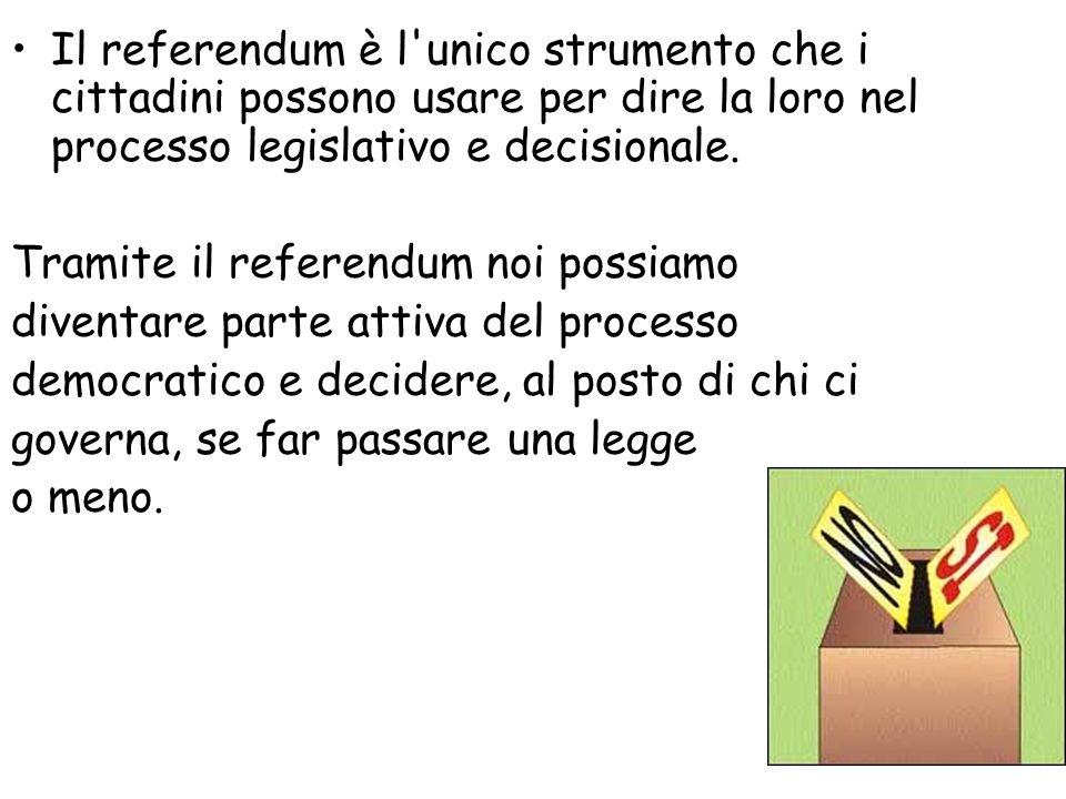 Il referendum è l'unico strumento che i cittadini possono usare per dire la loro nel processo legislativo e decisionale. Tramite il referendum noi pos