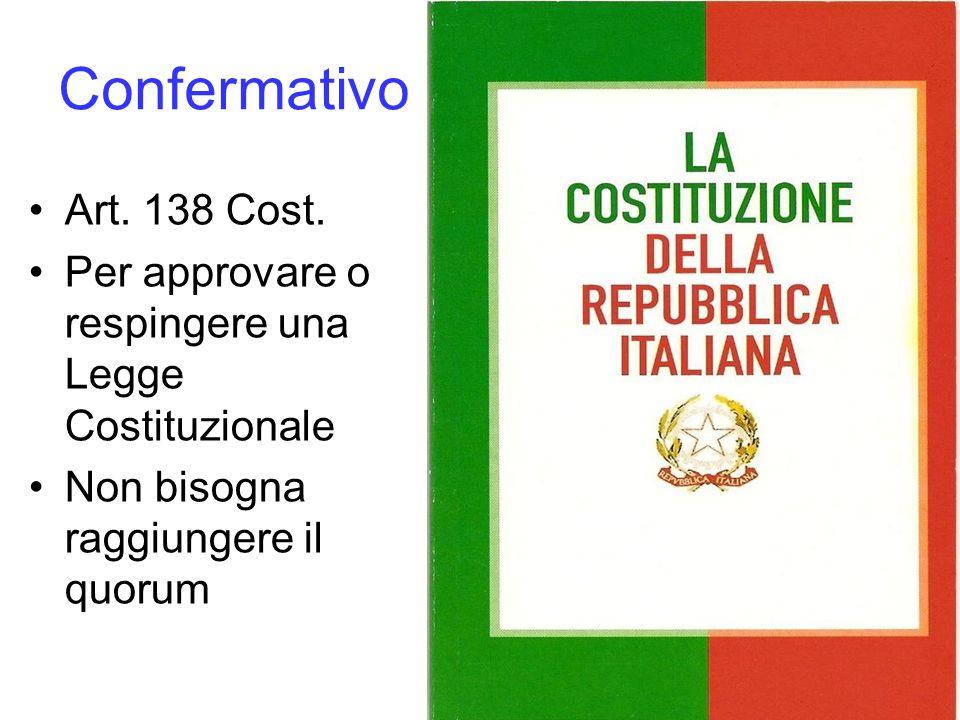 Confermativo Art. 138 Cost. Per approvare o respingere una Legge Costituzionale Non bisogna raggiungere il quorum
