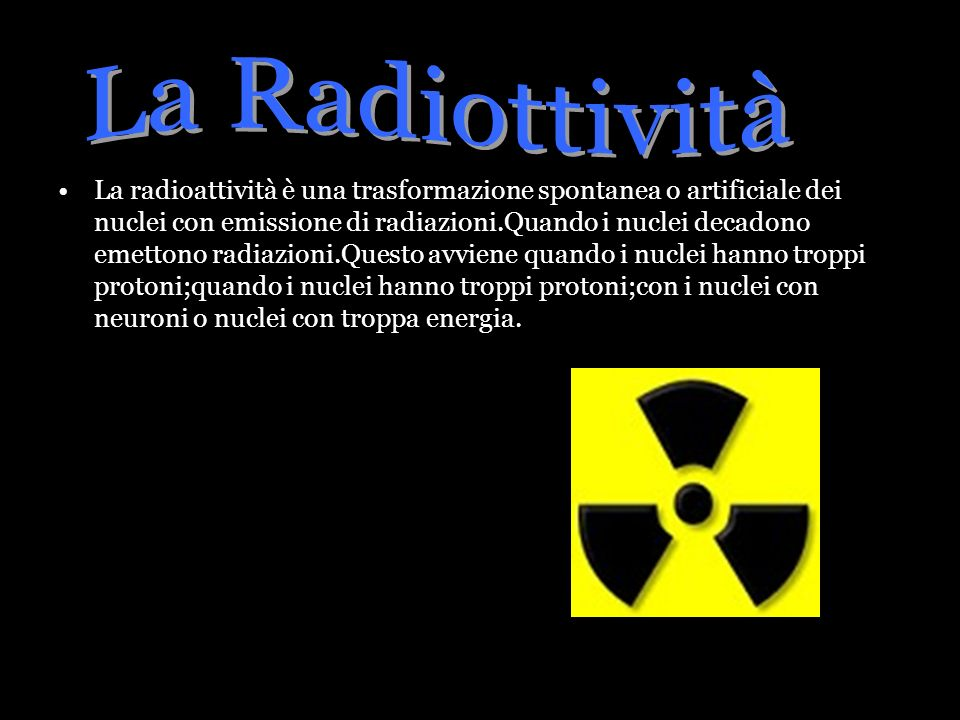 La radioattività è una trasformazione spontanea o artificiale dei nuclei con emissione di radiazioni.Quando i nuclei decadono emettono radiazioni.Ques