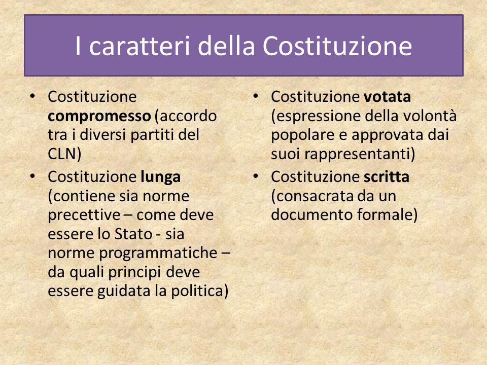 I caratteri della Costituzione Costituzione compromesso (accordo tra i diversi partiti del CLN) Costituzione lunga (contiene sia norme precettive – co