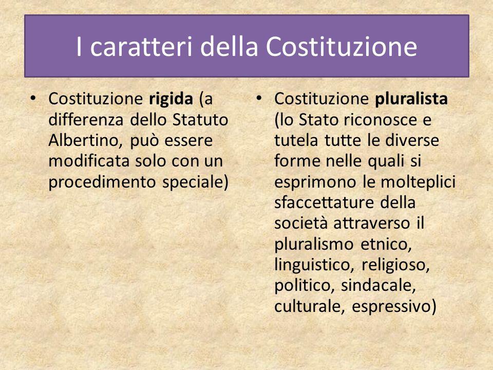 I caratteri della Costituzione Costituzione rigida (a differenza dello Statuto Albertino, può essere modificata solo con un procedimento speciale) Cos