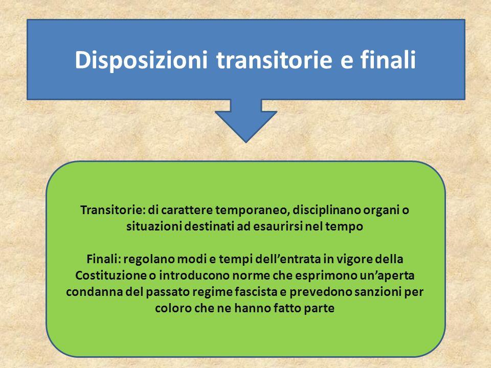 Disposizioni transitorie e finali Transitorie: di carattere temporaneo, disciplinano organi o situazioni destinati ad esaurirsi nel tempo Finali: rego