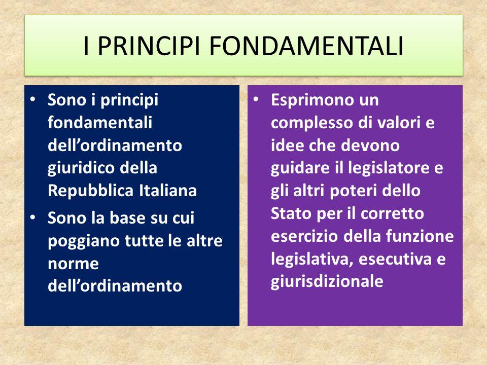 I PRINCIPI FONDAMENTALI Sono i principi fondamentali dellordinamento giuridico della Repubblica Italiana Sono la base su cui poggiano tutte le altre n