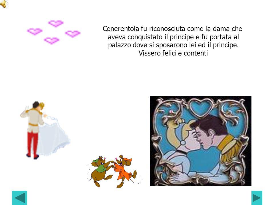 Cenerentola fu riconosciuta come la dama che aveva conquistato il principe e fu portata al palazzo dove si sposarono lei ed il principe. Vissero felic