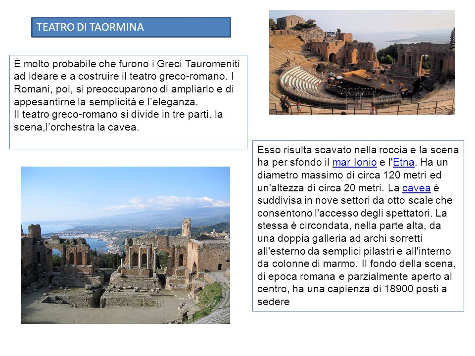 È molto probabile che furono i Greci Tauromeniti ad ideare e a costruire il teatro greco-romano. I Romani, poi, si preoccuparono di ampliarlo e di app
