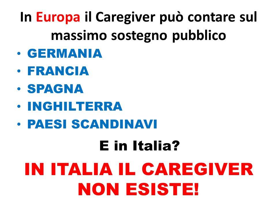 In Europa il Caregiver può contare sul massimo sostegno pubblico GERMANIA FRANCIA SPAGNA INGHILTERRA PAESI SCANDINAVI E in Italia? IN ITALIA IL CAREGI
