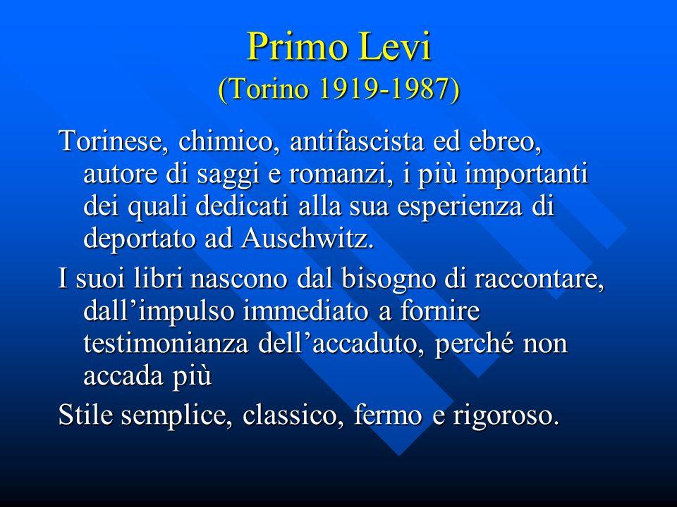 Primo Levi (Torino 1919-1987) Torinese, chimico, antifascista ed ebreo, autore di saggi e romanzi, i più importanti dei quali dedicati alla sua esperienza di deportato ad Auschwitz.