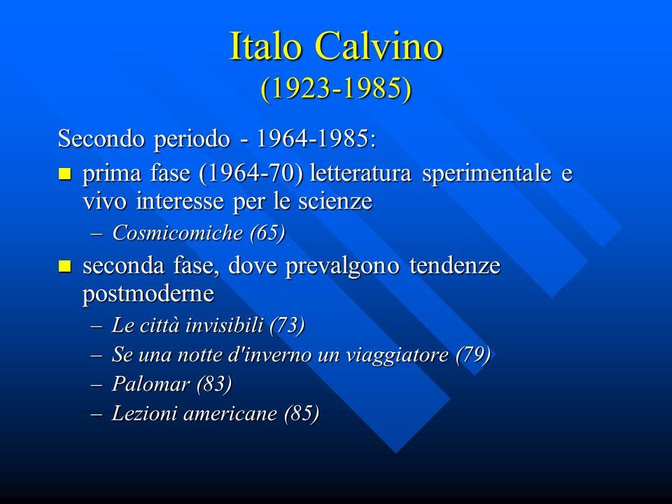 Italo Calvino (1923-1985) Secondo periodo - 1964-1985: prima fase (1964-70) letteratura sperimentale e vivo interesse per le scienze prima fase (1964-70) letteratura sperimentale e vivo interesse per le scienze –Cosmicomiche (65) seconda fase, dove prevalgono tendenze postmoderne seconda fase, dove prevalgono tendenze postmoderne –Le città invisibili (73) –Se una notte d inverno un viaggiatore (79) –Palomar (83) –Lezioni americane (85)
