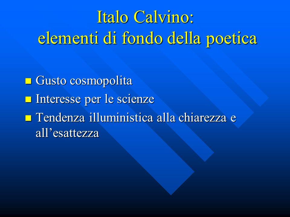 Italo Calvino: elementi di fondo della poetica Gusto cosmopolita Gusto cosmopolita Interesse per le scienze Interesse per le scienze Tendenza illuministica alla chiarezza e allesattezza Tendenza illuministica alla chiarezza e allesattezza