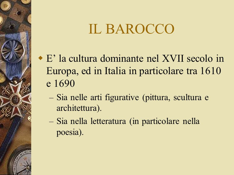 IL BAROCCO E la cultura dominante nel XVII secolo in Europa, ed in Italia in particolare tra 1610 e 1690 – Sia nelle arti figurative (pittura, scultura e architettura).