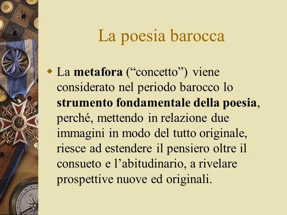 La poesia barocca La metafora (concetto) viene considerato nel periodo barocco lo strumento fondamentale della poesia, perché, mettendo in relazione due immagini in modo del tutto originale, riesce ad estendere il pensiero oltre il consueto e labitudinario, a rivelare prospettive nuove ed originali.