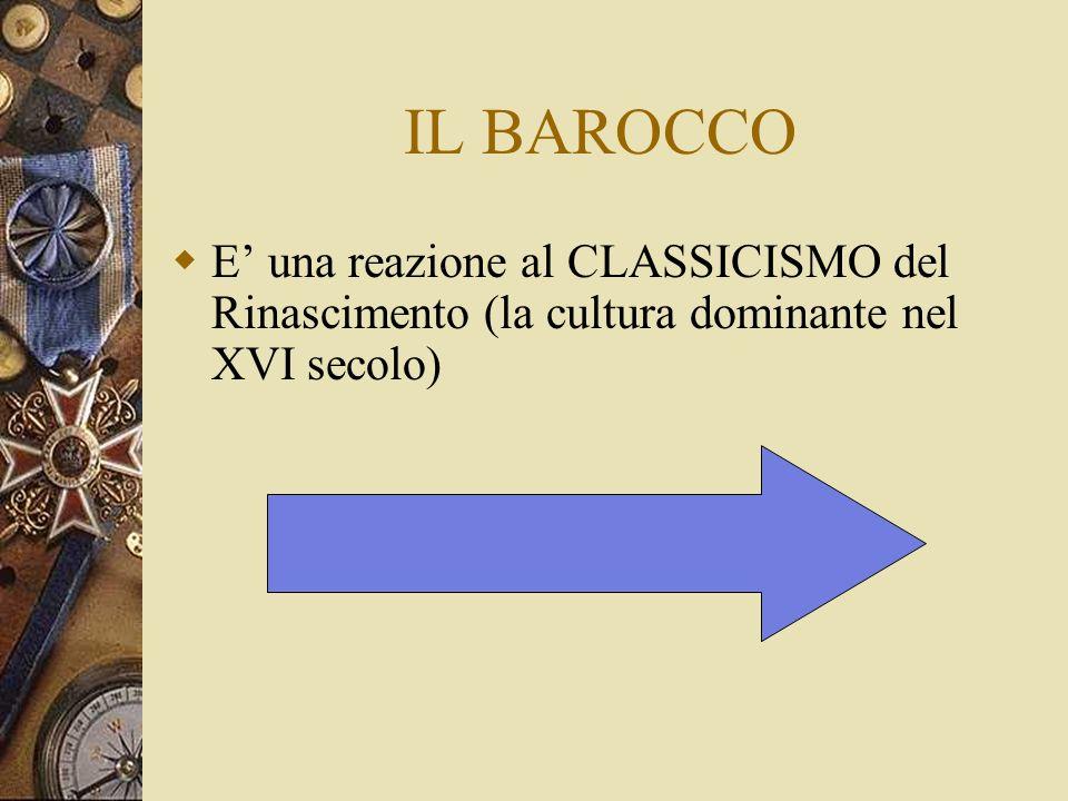 IL BAROCCO E una reazione al CLASSICISMO del Rinascimento (la cultura dominante nel XVI secolo)
