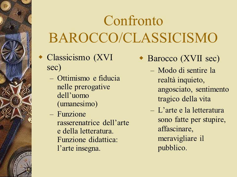Confronto BAROCCO/CLASSICISMO Classicismo (XVI sec) – Ottimismo e fiducia nelle prerogative delluomo (umanesimo) – Funzione rasserenatrice dellarte e della letteratura.