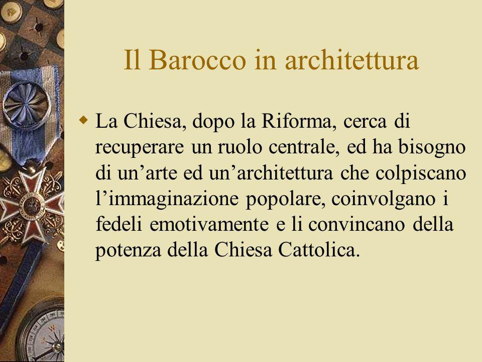 Il Barocco in architettura La Chiesa, dopo la Riforma, cerca di recuperare un ruolo centrale, ed ha bisogno di unarte ed unarchitettura che colpiscano limmaginazione popolare, coinvolgano i fedeli emotivamente e li convincano della potenza della Chiesa Cattolica.