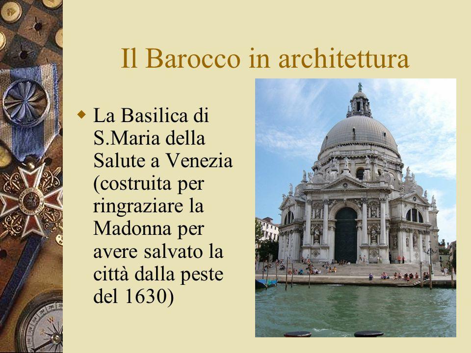 Il Barocco in architettura La Basilica di S.Maria della Salute a Venezia (costruita per ringraziare la Madonna per avere salvato la città dalla peste del 1630)