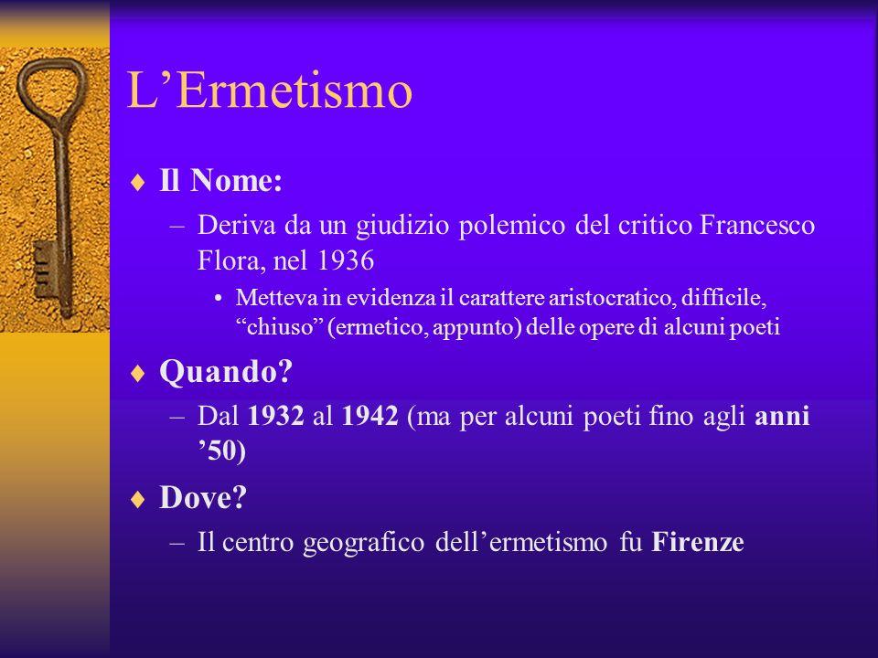 LErmetismo Il Nome: –Deriva da un giudizio polemico del critico Francesco Flora, nel 1936 Metteva in evidenza il carattere aristocratico, difficile, chiuso (ermetico, appunto) delle opere di alcuni poeti Quando.