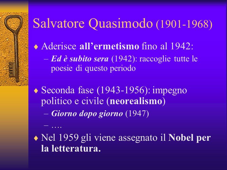 Salvatore Quasimodo (1901-1968) Aderisce allermetismo fino al 1942: –Ed è subito sera (1942): raccoglie tutte le poesie di questo periodo Seconda fase (1943-1956): impegno politico e civile (neorealismo) –Giorno dopo giorno (1947) –….
