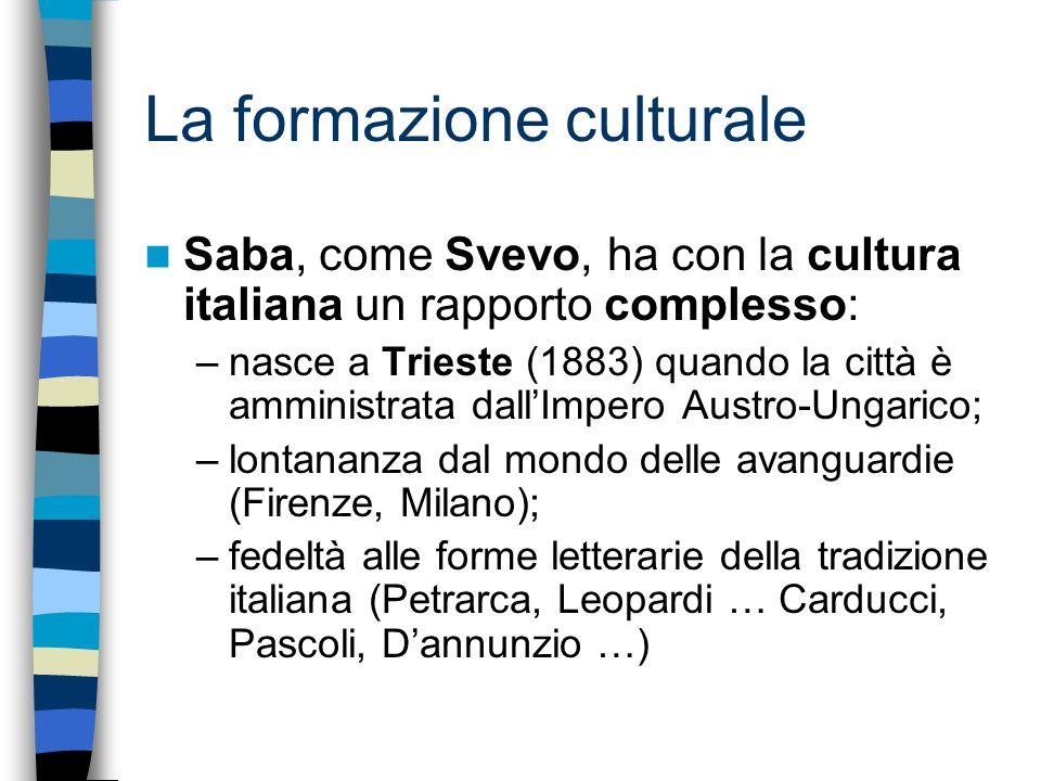 La formazione culturale Saba, come Svevo, ha con la cultura italiana un rapporto complesso: –nasce a Trieste (1883) quando la città è amministrata dal