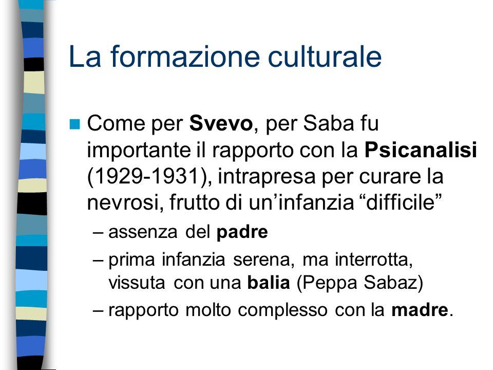 La formazione culturale Come per Svevo, per Saba fu importante il rapporto con la Psicanalisi (1929-1931), intrapresa per curare la nevrosi, frutto di