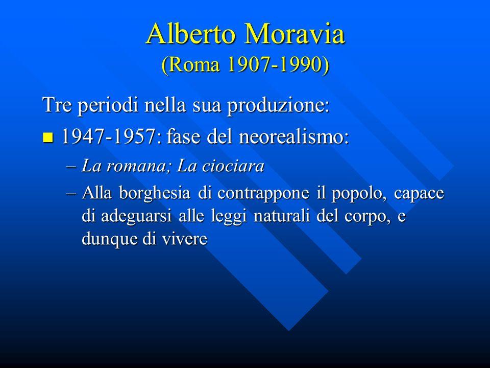 Alberto Moravia (Roma 1907-1990) Tre periodi nella sua produzione: 1947-1957: fase del neorealismo: 1947-1957: fase del neorealismo: –La romana; La ci