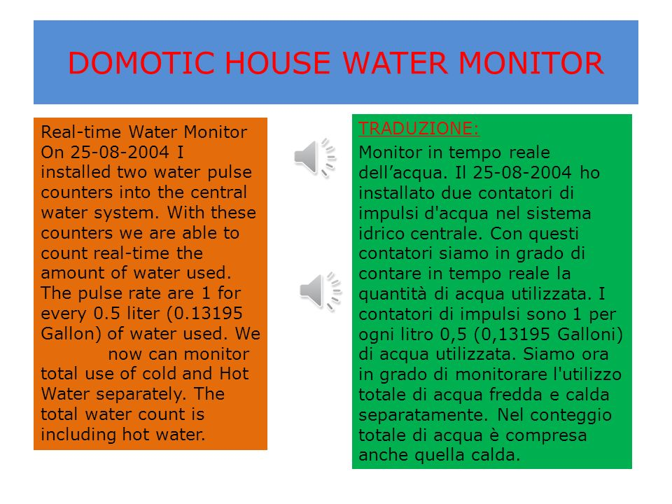 DOMOTIC HOUSE WATER MONITOR Real-time Water Monitor On 25-08-2004 I installed two water pulse counters into the central water system.