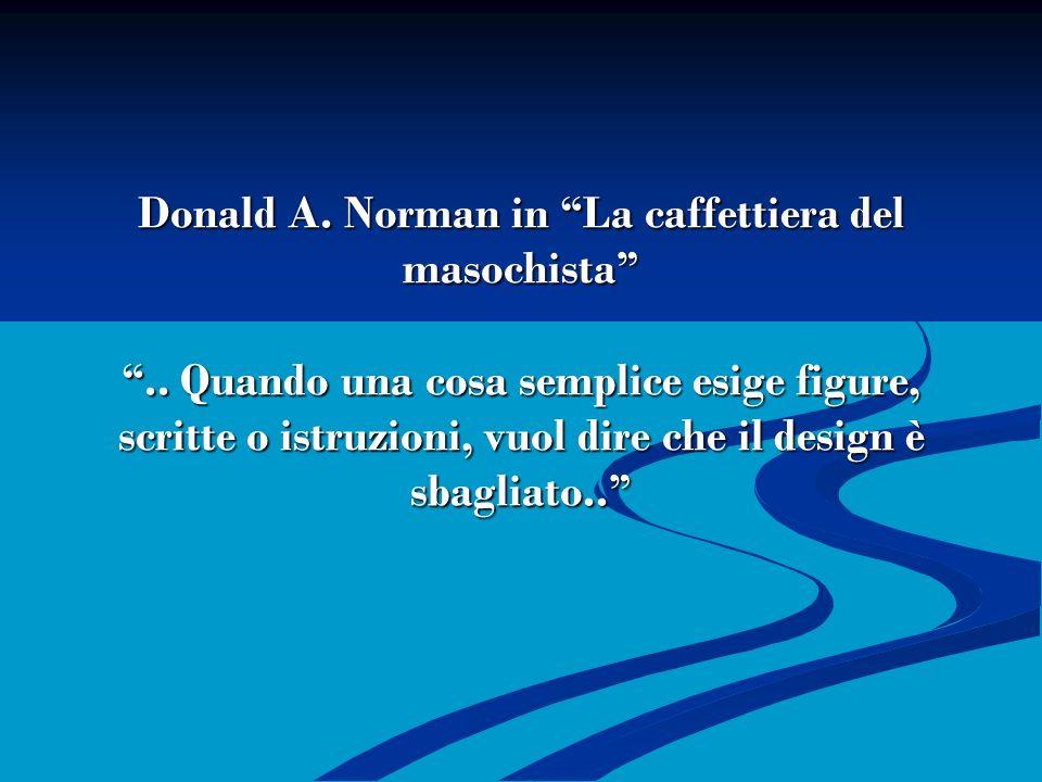 Donald A. Norman in La caffettiera del masochista.. Quando una cosa semplice esige figure, scritte o istruzioni, vuol dire che il design è sbagliato..