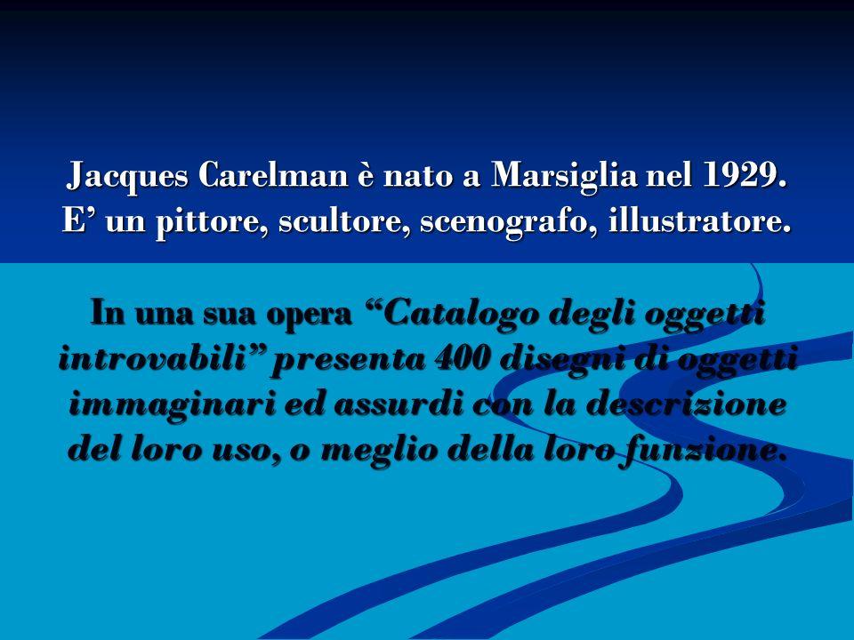 Jacques Carelman è nato a Marsiglia nel 1929. E un pittore, scultore, scenografo, illustratore. In una sua opera Catalogo degli oggetti introvabili pr