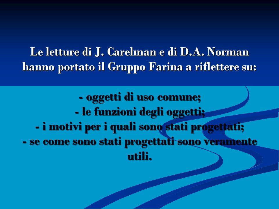 Le letture di J. Carelman e di D.A. Norman hanno portato il Gruppo Farina a riflettere su: - oggetti di uso comune; - le funzioni degli oggetti; - i m