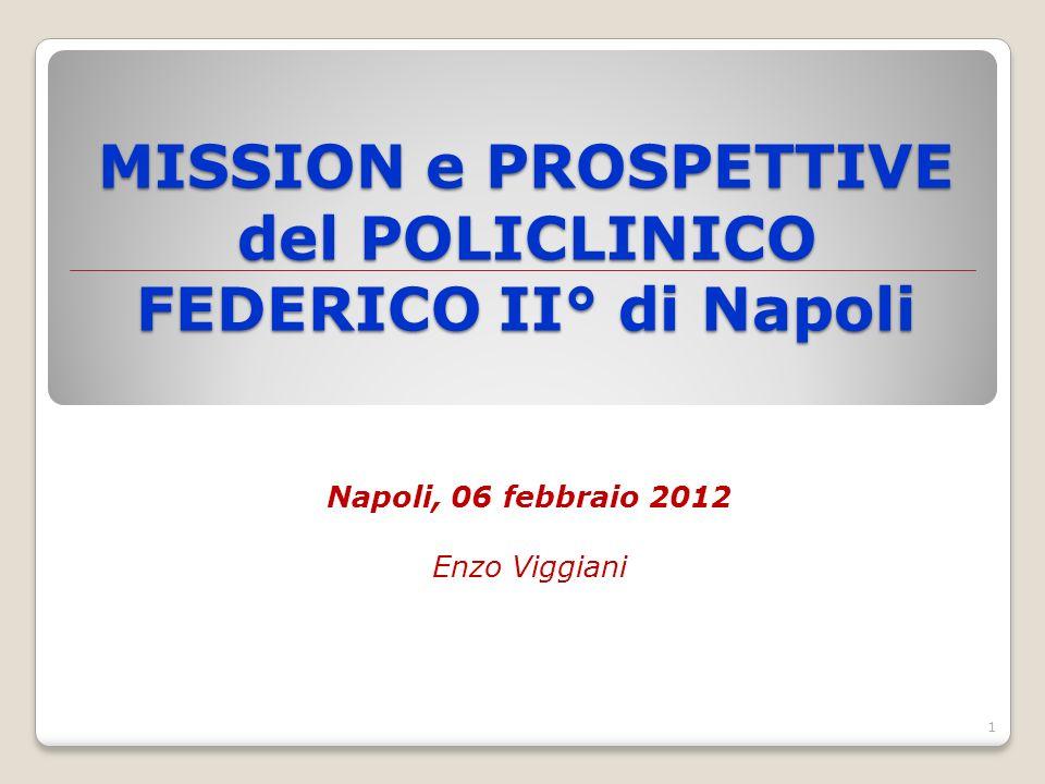 MISSION e PROSPETTIVE del POLICLINICO FEDERICO II° di Napoli Napoli, 06 febbraio 2012 Enzo Viggiani 1