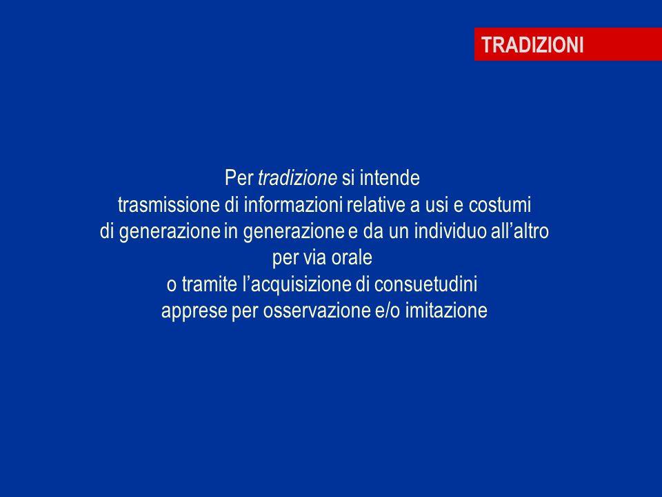 TRADIZIONI Per tradizione si intende trasmissione di informazioni relative a usi e costumi di generazione in generazione e da un individuo allaltro pe
