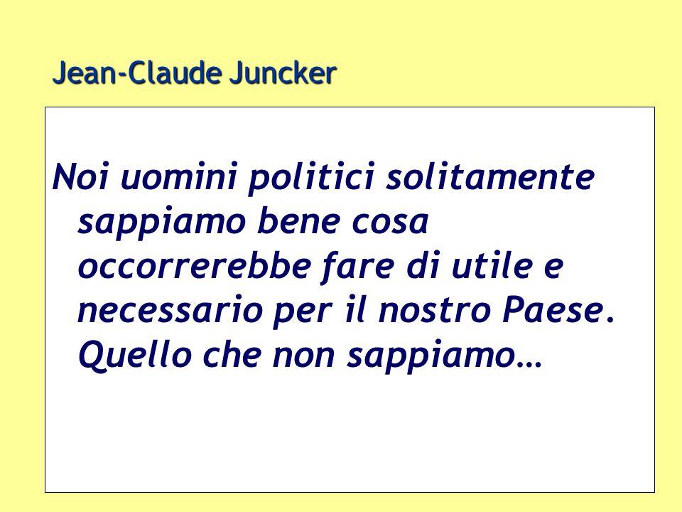 Jean-Claude Juncker Noi uomini politici solitamente sappiamo bene cosa occorrerebbe fare di utile e necessario per il nostro Paese. Quello che non sap