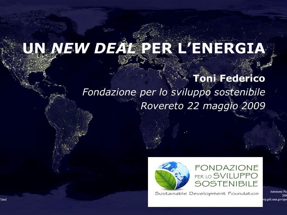 UN NEW DEAL PER LENERGIA Toni Federico Fondazione per lo sviluppo sostenibile Rovereto 22 maggio 2009