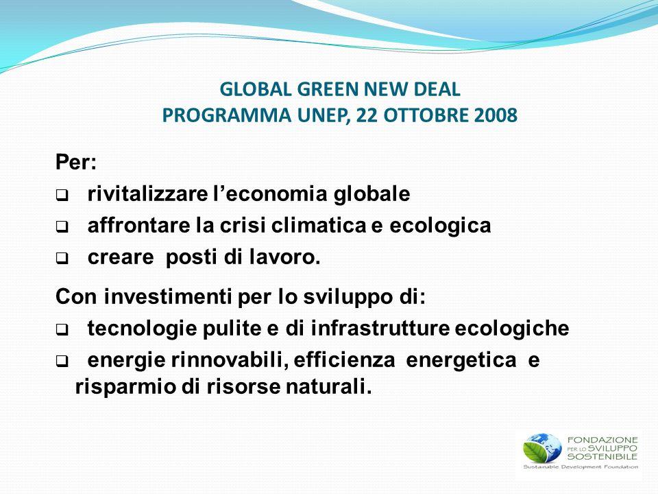 GLOBAL GREEN NEW DEAL PROGRAMMA UNEP, 22 OTTOBRE 2008 Per: rivitalizzare leconomia globale affrontare la crisi climatica e ecologica creare posti di l