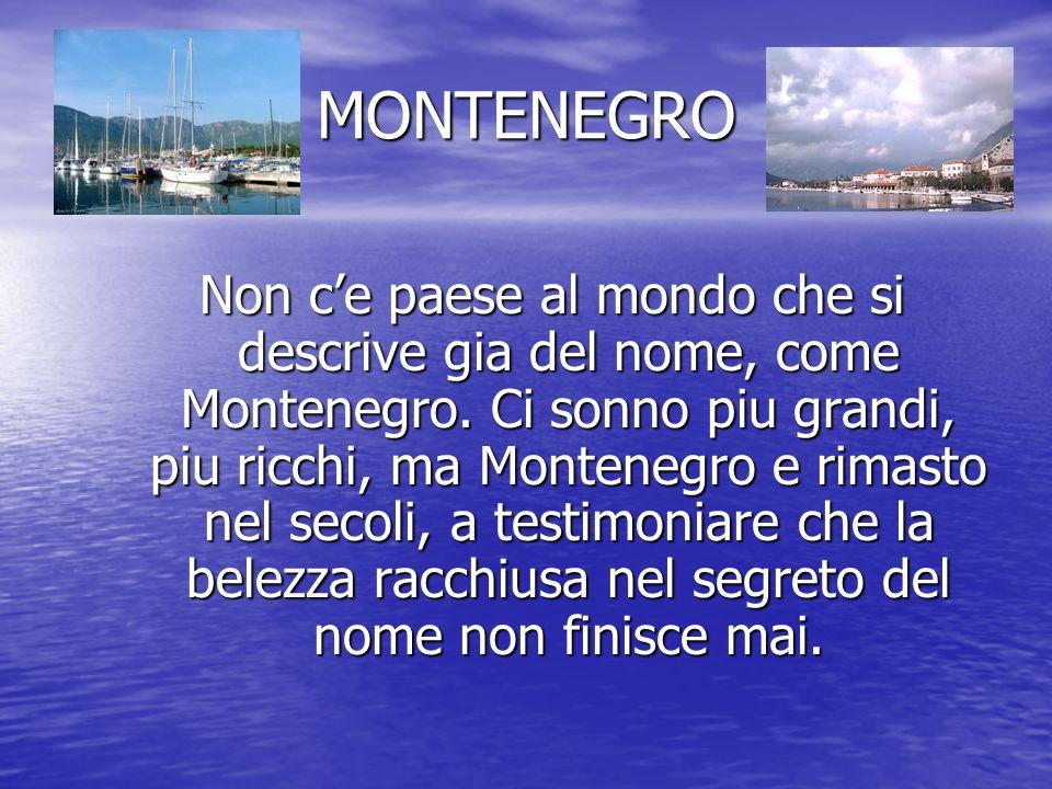 MONTENEGRO Non ce paese al mondo che si descrive gia del nome, come Montenegro. Ci sonno piu grandi, piu ricchi, ma Montenegro e rimasto nel secoli, a