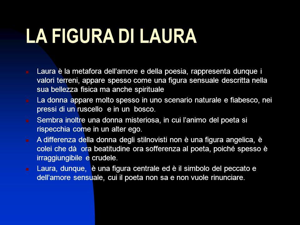 LA FIGURA DI LAURA Laura è la metafora dellamore e della poesia, rappresenta dunque i valori terreni, appare spesso come una figura sensuale descritta