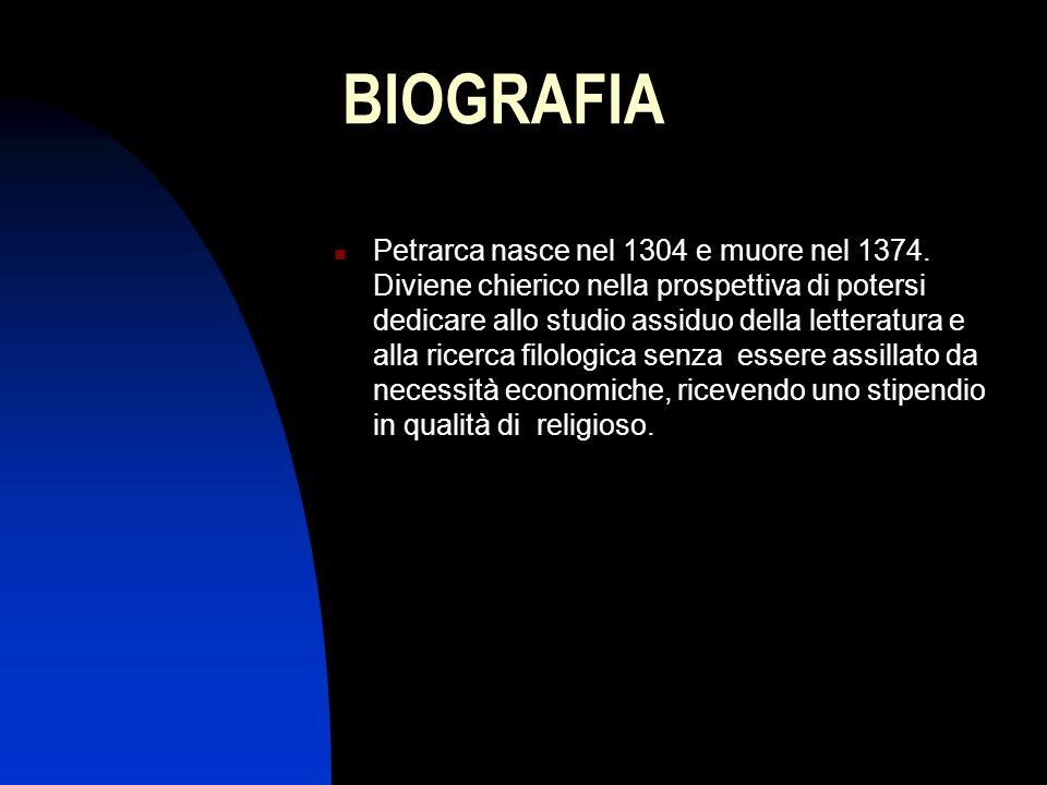 BIOGRAFIA Petrarca nasce nel 1304 e muore nel 1374. Diviene chierico nella prospettiva di potersi dedicare allo studio assiduo della letteratura e all