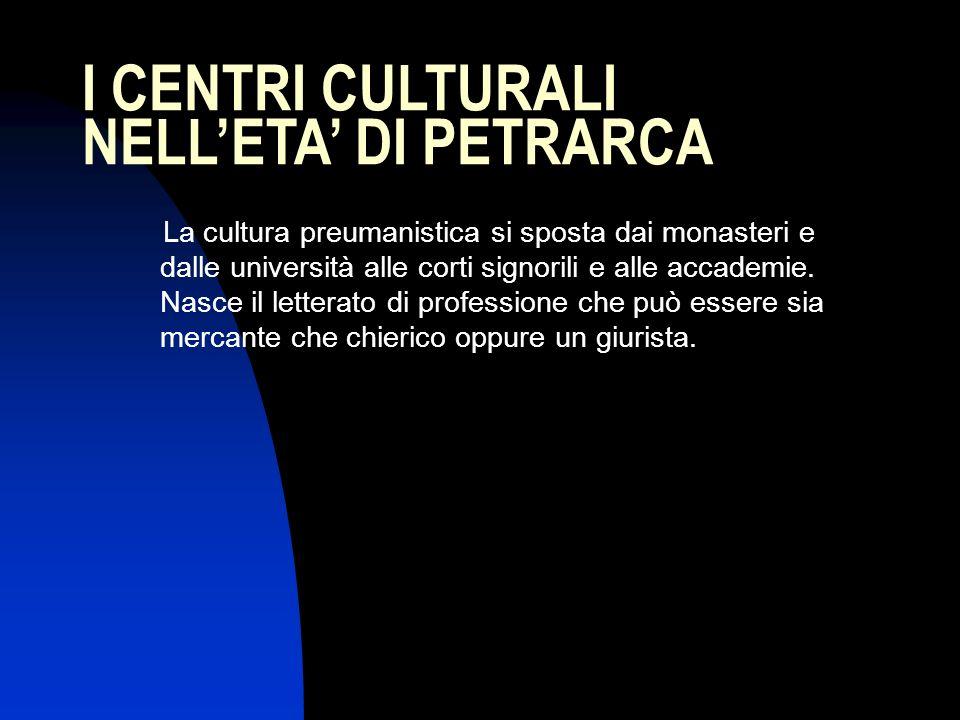 I CENTRI CULTURALI NELLETA DI PETRARCA La cultura preumanistica si sposta dai monasteri e dalle università alle corti signorili e alle accademie. Nasc
