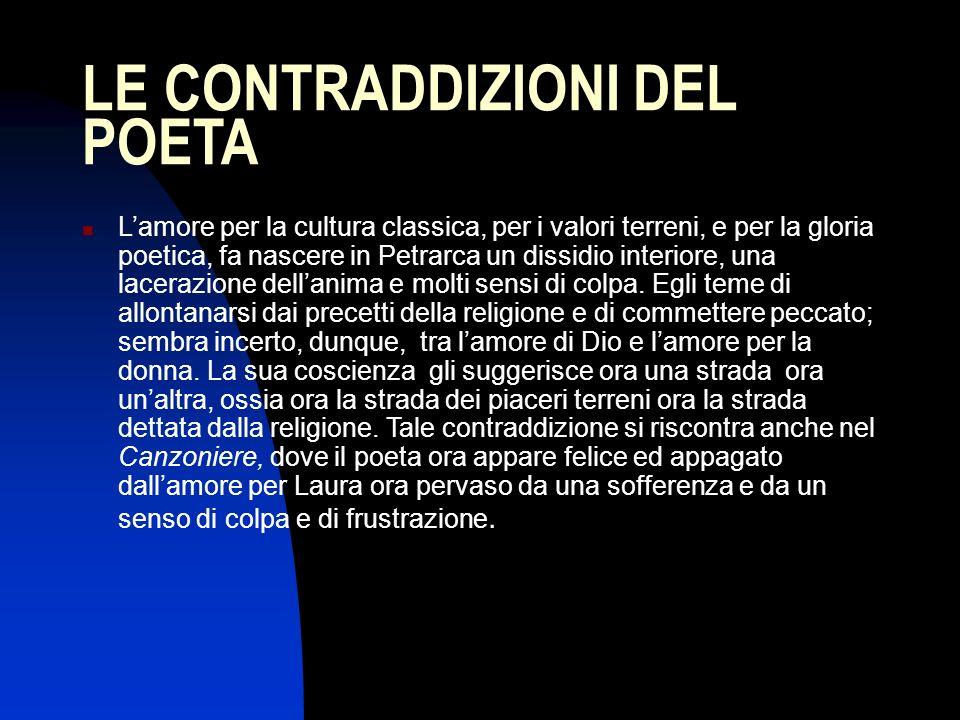 LE CONTRADDIZIONI DEL POETA Lamore per la cultura classica, per i valori terreni, e per la gloria poetica, fa nascere in Petrarca un dissidio interior