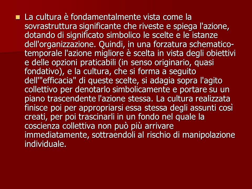 La cultura è fondamentalmente vista come la sovrastruttura significante che riveste e spiega l azione, dotando di significato simbolico le scelte e le istanze dell organizzazione.