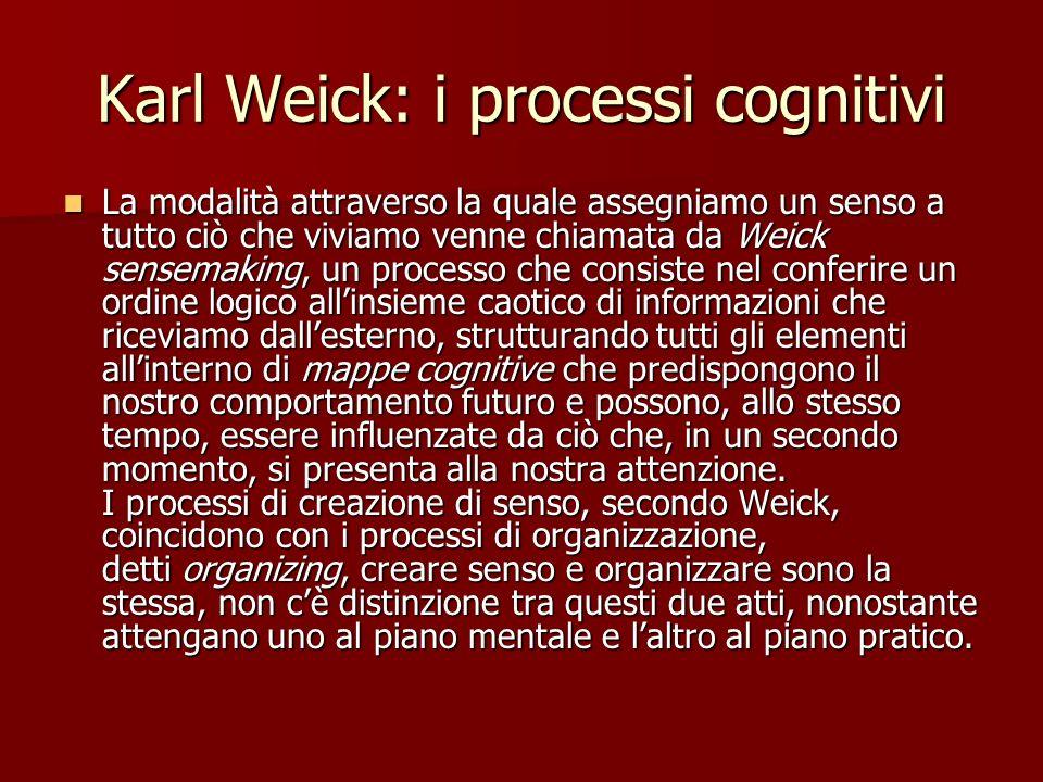 Karl Weick: i processi cognitivi La modalità attraverso la quale assegniamo un senso a tutto ciò che viviamo venne chiamata da Weick sensemaking, un processo che consiste nel conferire un ordine logico allinsieme caotico di informazioni che riceviamo dallesterno, strutturando tutti gli elementi allinterno di mappe cognitive che predispongono il nostro comportamento futuro e possono, allo stesso tempo, essere influenzate da ciò che, in un secondo momento, si presenta alla nostra attenzione.