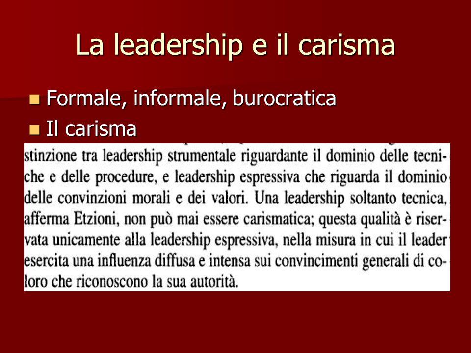 La leadership e il carisma Formale, informale, burocratica Formale, informale, burocratica Il carisma Il carisma