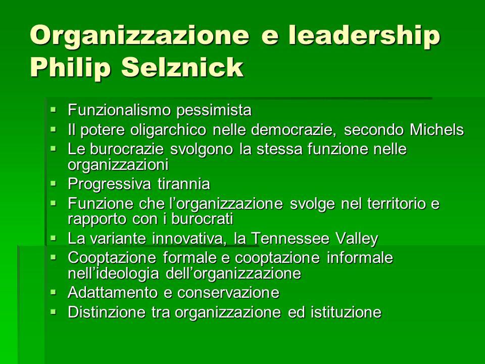 Organizzazione e leadership Philip Selznick Funzionalismo pessimista Funzionalismo pessimista Il potere oligarchico nelle democrazie, secondo Michels