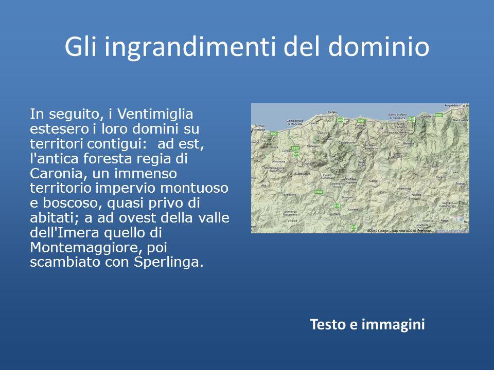 Gli ingrandimenti del dominio In seguito, i Ventimiglia estesero i loro domini su territori contigui: ad est, l antica foresta regia di Caronia, un immenso territorio impervio montuoso e boscoso, quasi privo di abitati; a ad ovest della valle dell Imera quello di Montemaggiore, poi scambiato con Sperlinga.