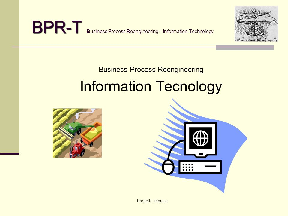 Progetto Impresa BPR-T BPR-T Business Process Reengineering – Information Technology Business Process Reengineering Information Tecnology
