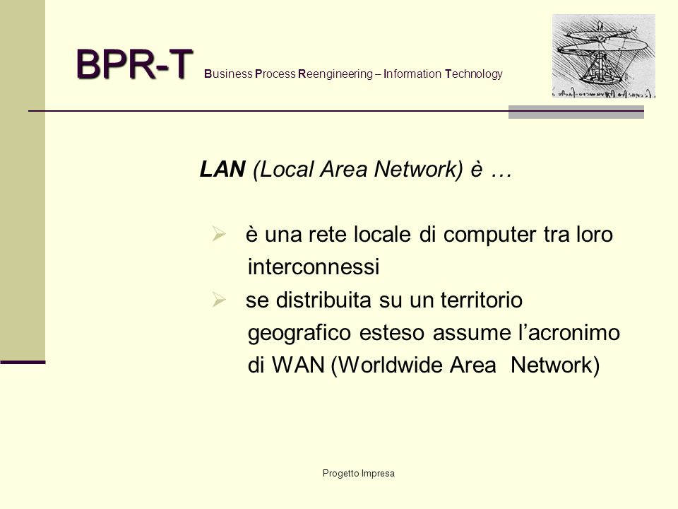 Progetto Impresa BPR-T BPR-T Business Process Reengineering – Information Technology LAN (Local Area Network) è … è una rete locale di computer tra loro interconnessi se distribuita su un territorio geografico esteso assume lacronimo di WAN (Worldwide Area Network)