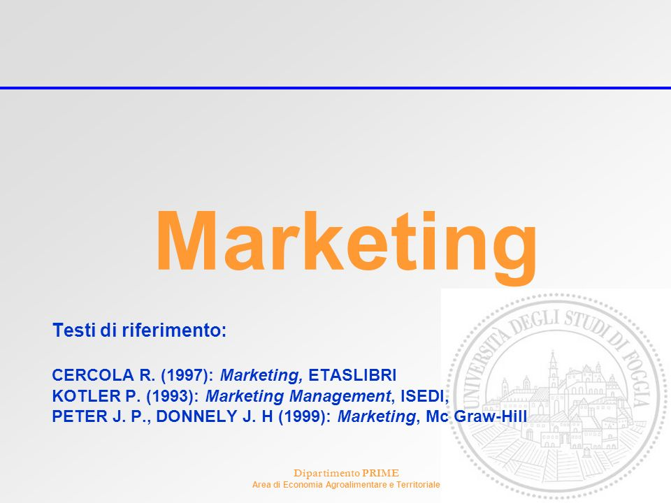 Dipartimento PRIME Area di Economia Agroalimentare e Territoriale Marketing Testi di riferimento: CERCOLA R. (1997): Marketing, ETASLIBRI KOTLER P. (1