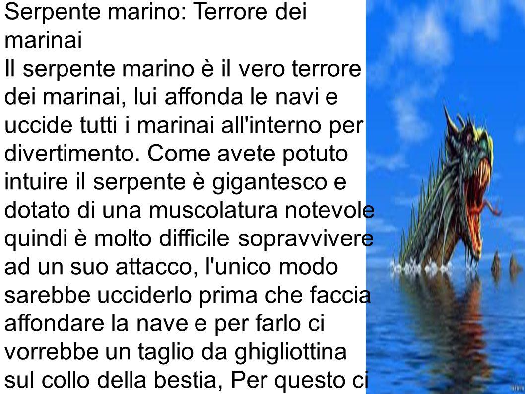 Serpente marino: Terrore dei marinai Il serpente marino è il vero terrore dei marinai, lui affonda le navi e uccide tutti i marinai all interno per divertimento.