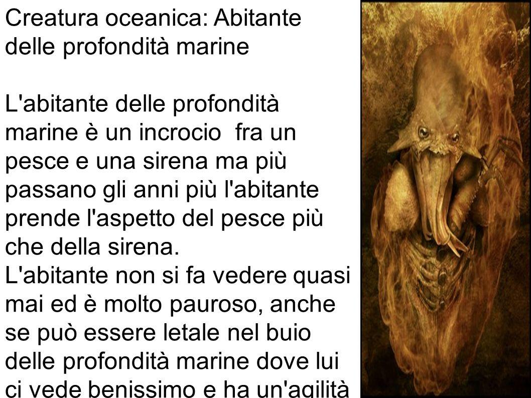 Creatura oceanica: Abitante delle profondità marine L abitante delle profondità marine è un incrocio fra un pesce e una sirena ma più passano gli anni più l abitante prende l aspetto del pesce più che della sirena.